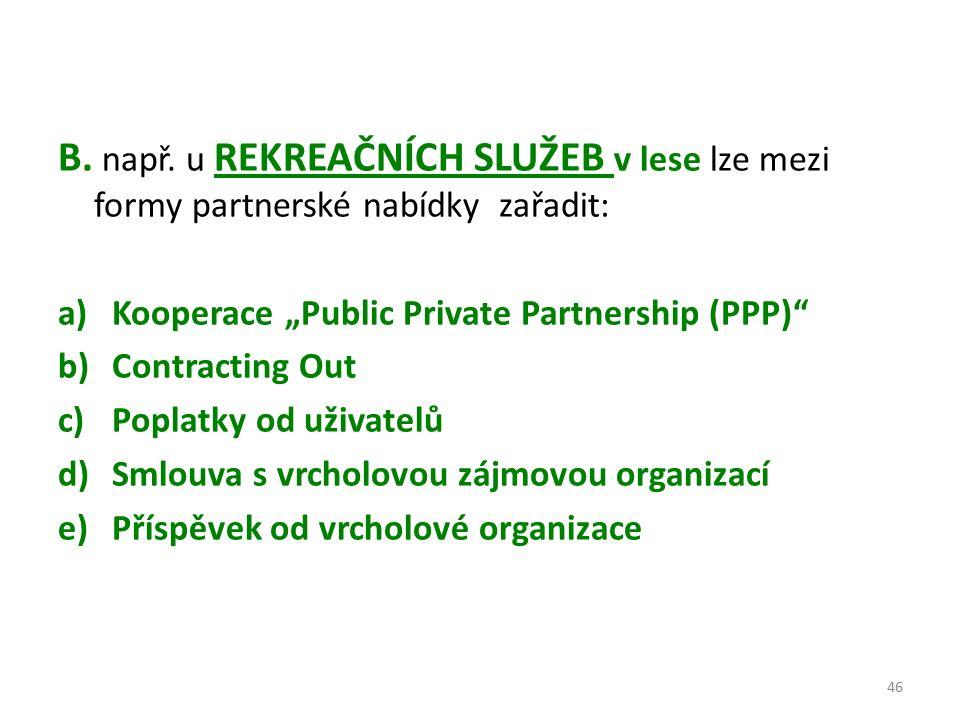 """B. např. u REKREAČNÍCH SLUŽEB v lese lze mezi formy partnerské nabídky zařadit: a)Kooperace """"Public Private Partnership (PPP)"""" b)Contracting Out c)Pop"""