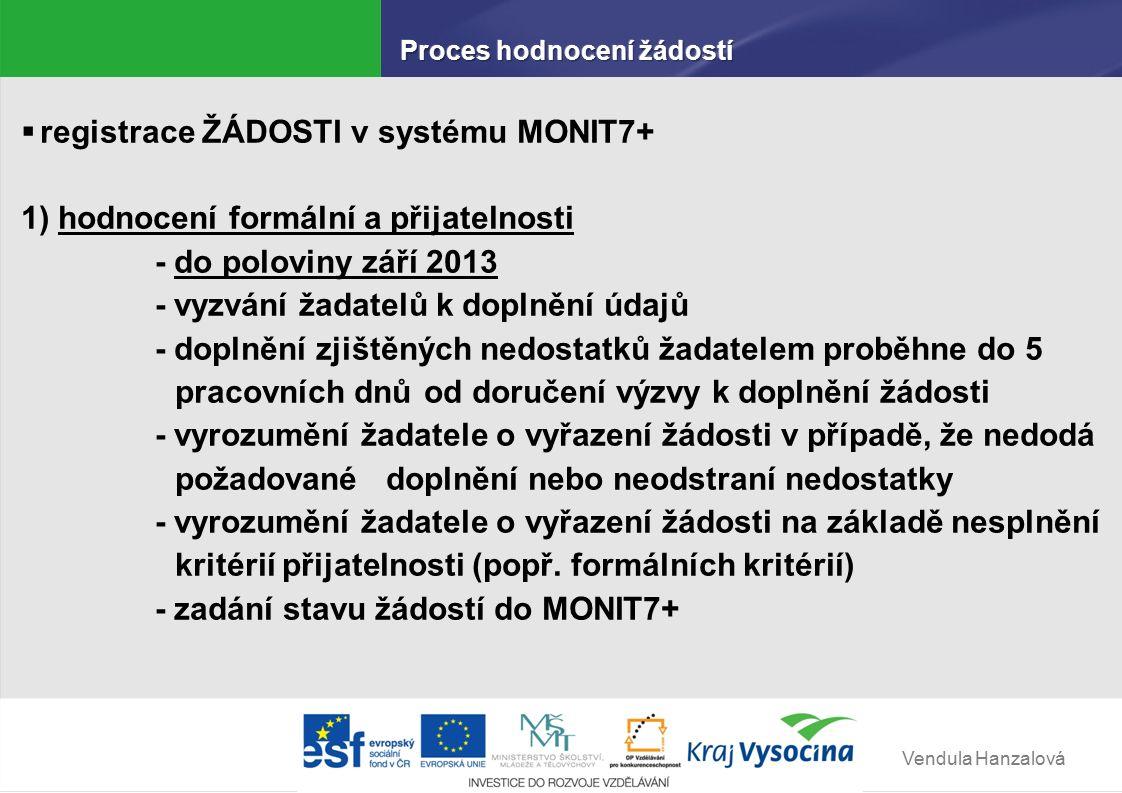 Vendula Hanzalová  registrace ŽÁDOSTI v systému MONIT7+ 1) hodnocení formální a přijatelnosti - do poloviny září 2013 - vyzvání žadatelů k doplnění údajů - doplnění zjištěných nedostatků žadatelem proběhne do 5 pracovních dnů od doručení výzvy k doplnění žádosti - vyrozumění žadatele o vyřazení žádosti v případě, že nedodá požadované doplnění nebo neodstraní nedostatky - vyrozumění žadatele o vyřazení žádosti na základě nesplnění kritérií přijatelnosti (popř.