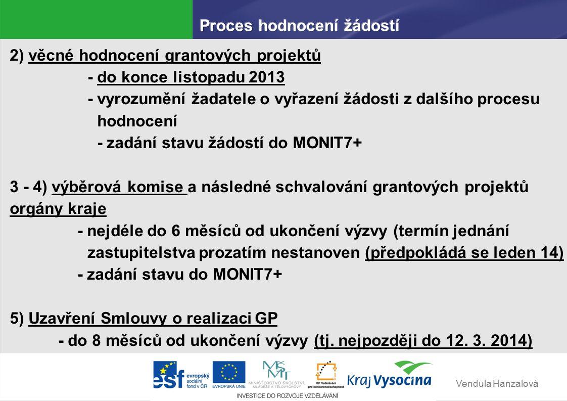 Vendula Hanzalová 2) věcné hodnocení grantových projektů - do konce listopadu 2013 - vyrozumění žadatele o vyřazení žádosti z dalšího procesu hodnocení - zadání stavu žádostí do MONIT7+ 3 - 4) výběrová komise a následné schvalování grantových projektů orgány kraje - nejdéle do 6 měsíců od ukončení výzvy (termín jednání zastupitelstva prozatím nestanoven (předpokládá se leden 14) - zadání stavu do MONIT7+ 5) Uzavření Smlouvy o realizaci GP - do 8 měsíců od ukončení výzvy (tj.