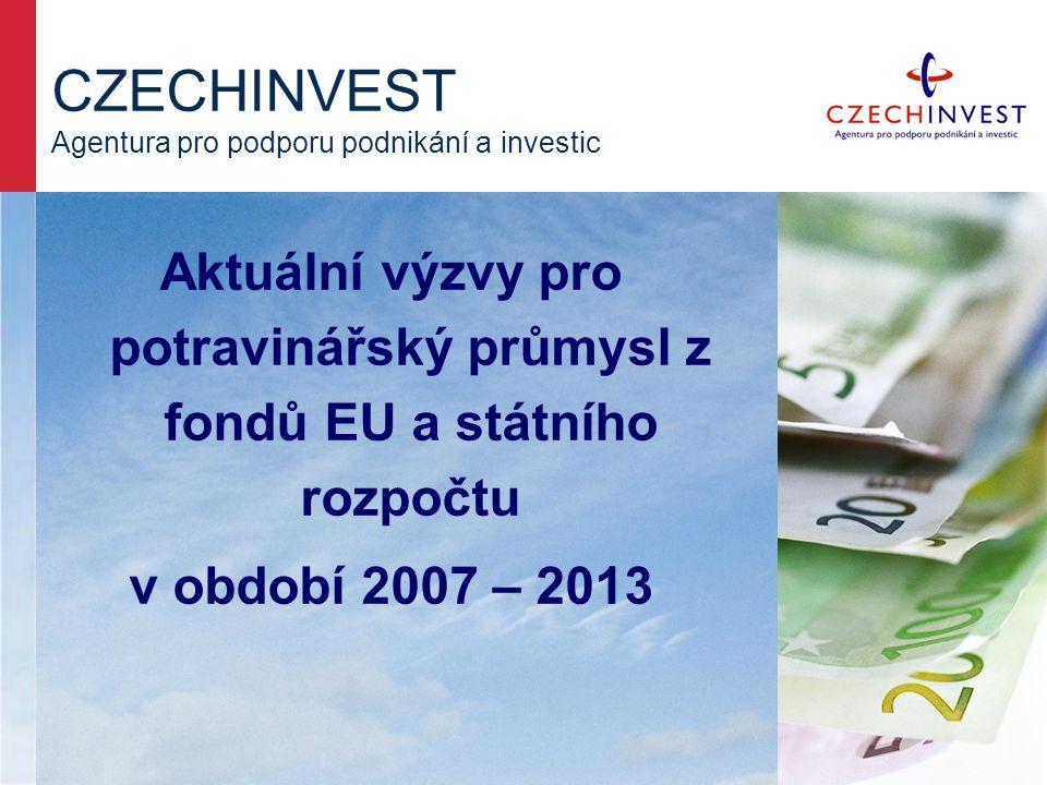 CZECHINVEST Agentura pro podporu podnikání a investic Aktuální výzvy pro potravinářský průmysl z fondů EU a státního rozpočtu v období 2007 – 2013