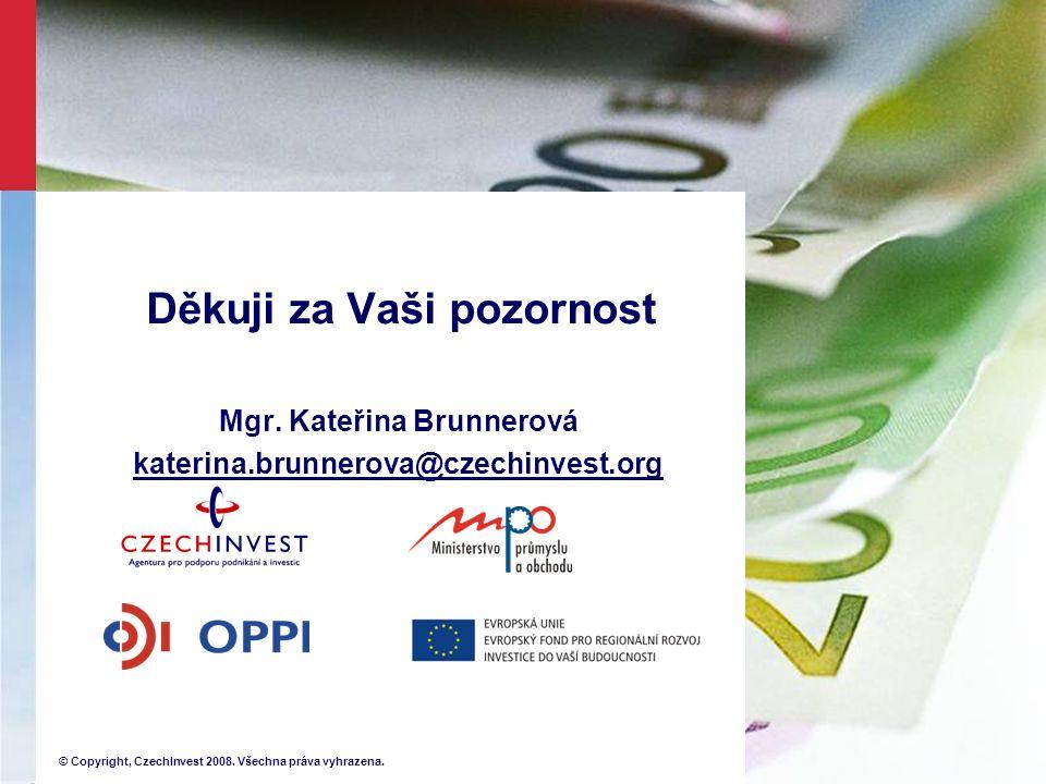 © Copyright, CzechInvest 2008. Všechna práva vyhrazena. Děkuji za Vaši pozornost Mgr. Kateřina Brunnerová katerina.brunnerova@czechinvest.org