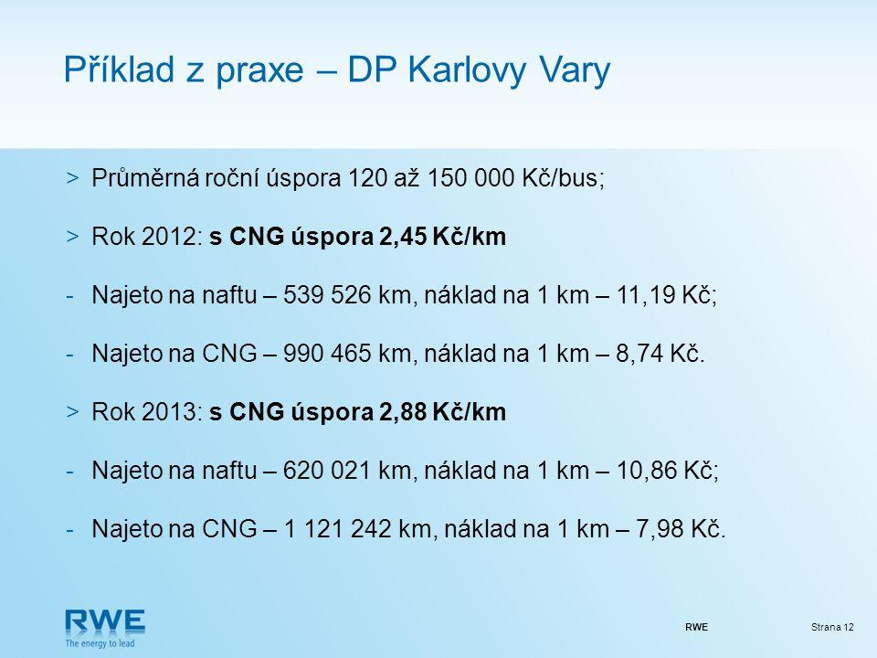 RWEStrana 12 Příklad z praxe – DP Karlovy Vary >Průměrná roční úspora 120 až 150 000 Kč/bus; >Rok 2012: s CNG úspora 2,45 Kč/km -Najeto na naftu – 539 526 km, náklad na 1 km – 11,19 Kč; -Najeto na CNG – 990 465 km, náklad na 1 km – 8,74 Kč.