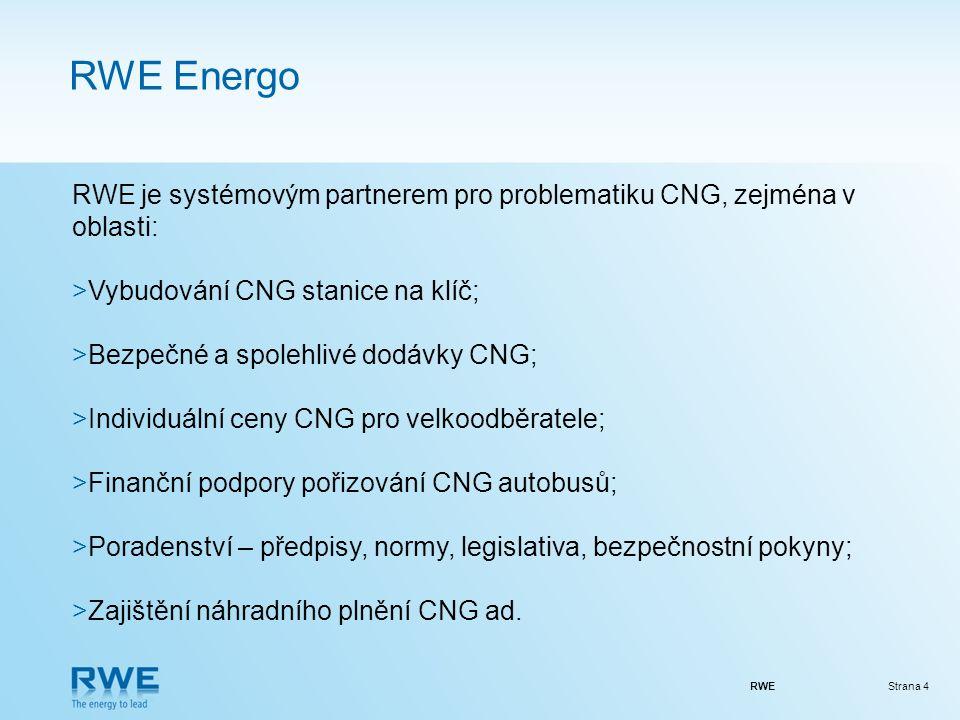 RWEStrana 4 RWE Energo RWE je systémovým partnerem pro problematiku CNG, zejména v oblasti: >Vybudování CNG stanice na klíč; >Bezpečné a spolehlivé dodávky CNG; >Individuální ceny CNG pro velkoodběratele; >Finanční podpory pořizování CNG autobusů; >Poradenství – předpisy, normy, legislativa, bezpečnostní pokyny; >Zajištění náhradního plnění CNG ad.