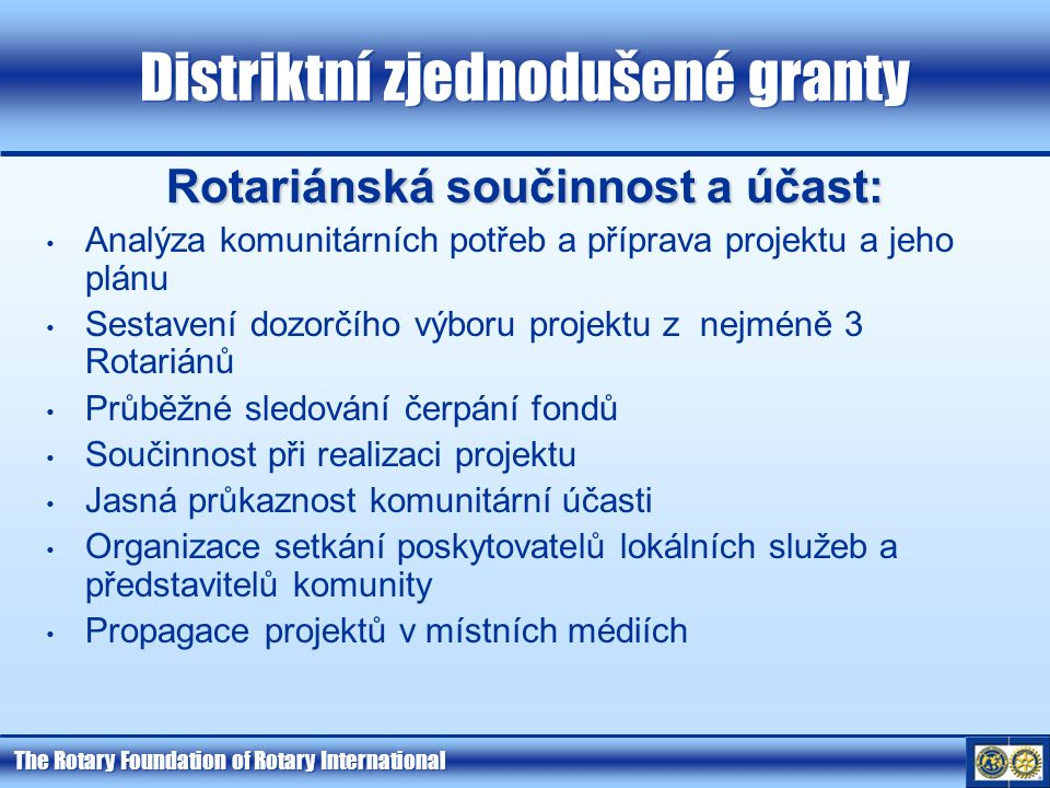 The Rotary Foundation of Rotary International Distriktní zjednodušené granty Rotariánská součinnost a účast: Analýza komunitárních potřeb a příprava projektu a jeho plánu Sestavení dozorčího výboru projektu z nejméně 3 Rotariánů Průběžné sledování čerpání fondů Součinnost při realizaci projektu Jasná průkaznost komunitární účasti Organizace setkání poskytovatelů lokálních služeb a představitelů komunity Propagace projektů v místních médiích