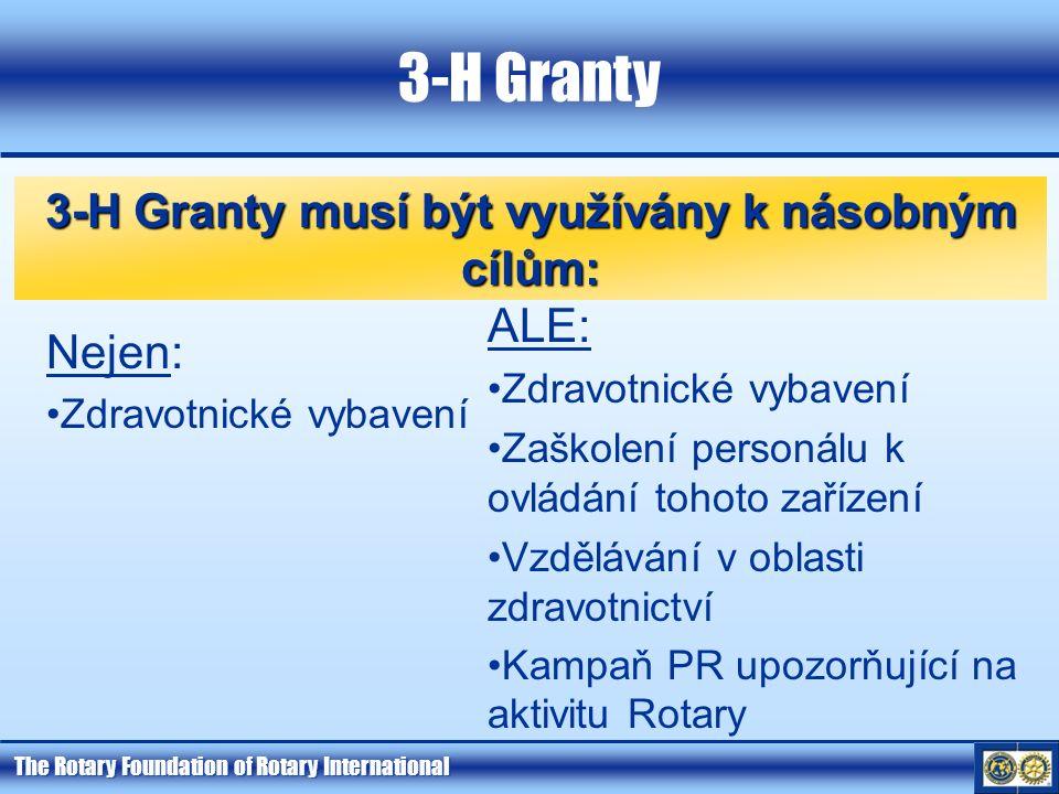 The Rotary Foundation of Rotary International 3-H Granty 3-H Granty musí být využívány k násobným cílům: Nejen: Zdravotnické vybavení ALE: Zdravotnické vybavení Zaškolení personálu k ovládání tohoto zařízení Vzdělávání v oblasti zdravotnictví Kampaň PR upozorňující na aktivitu Rotary