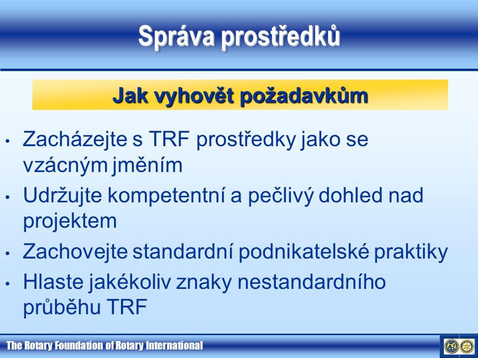 The Rotary Foundation of Rotary International Správa prostředků Zacházejte s TRF prostředky jako se vzácným jměním Udržujte kompetentní a pečlivý dohled nad projektem Zachovejte standardní podnikatelské praktiky Hlaste jakékoliv znaky nestandardního průběhu TRF Jak vyhovět požadavkům