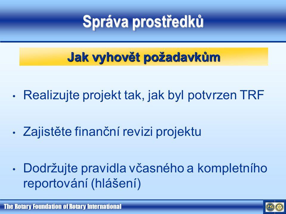 The Rotary Foundation of Rotary International Správa prostředků Realizujte projekt tak, jak byl potvrzen TRF Zajistěte finanční revizi projektu Dodržujte pravidla včasného a kompletního reportování (hlášení) Jak vyhovět požadavkům