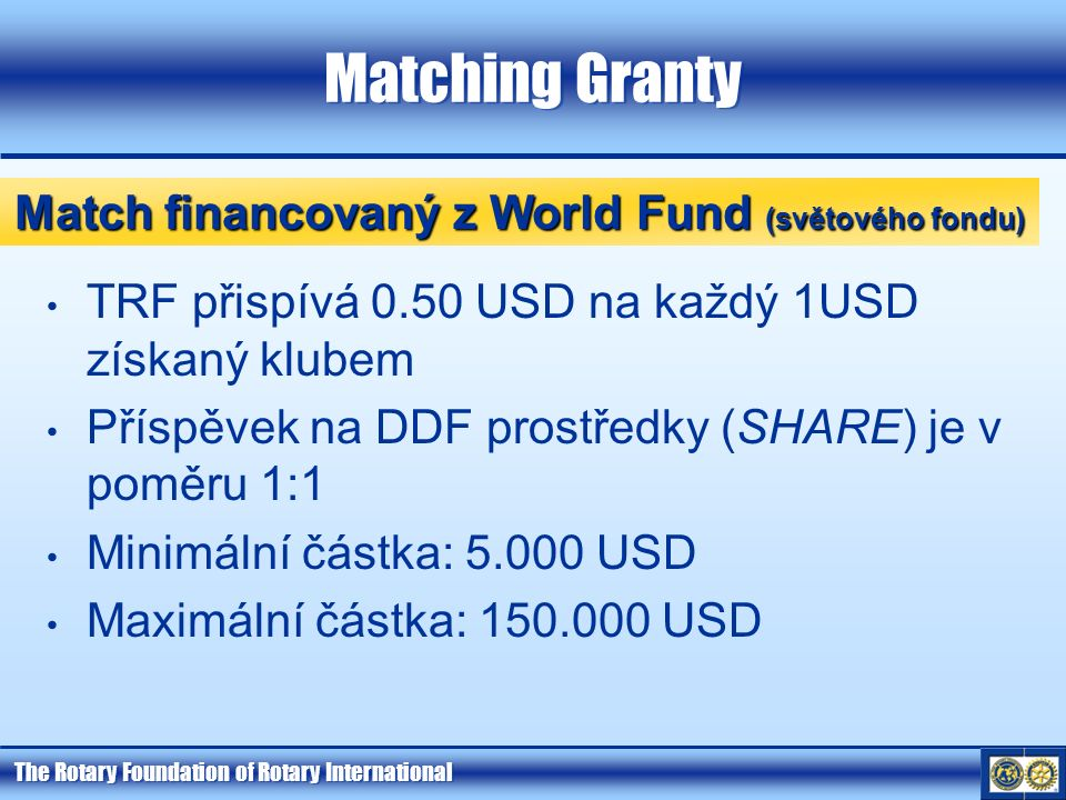 The Rotary Foundation of Rotary International Matching Granty TRF přispívá 0.50 USD na každý 1USD získaný klubem Příspěvek na DDF prostředky (SHARE) je v poměru 1:1 Minimální částka: 5.000 USD Maximální částka: 150.000 USD Match financovaný z World Fund (světového fondu)