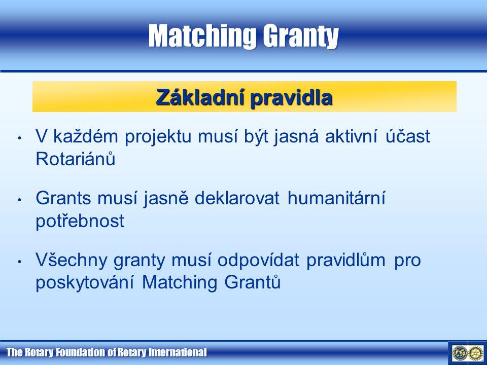 The Rotary Foundation of Rotary International Matching Granty V každém projektu musí být jasná aktivní účast Rotariánů Grants musí jasně deklarovat humanitární potřebnost Všechny granty musí odpovídat pravidlům pro poskytování Matching Grantů Základní pravidla