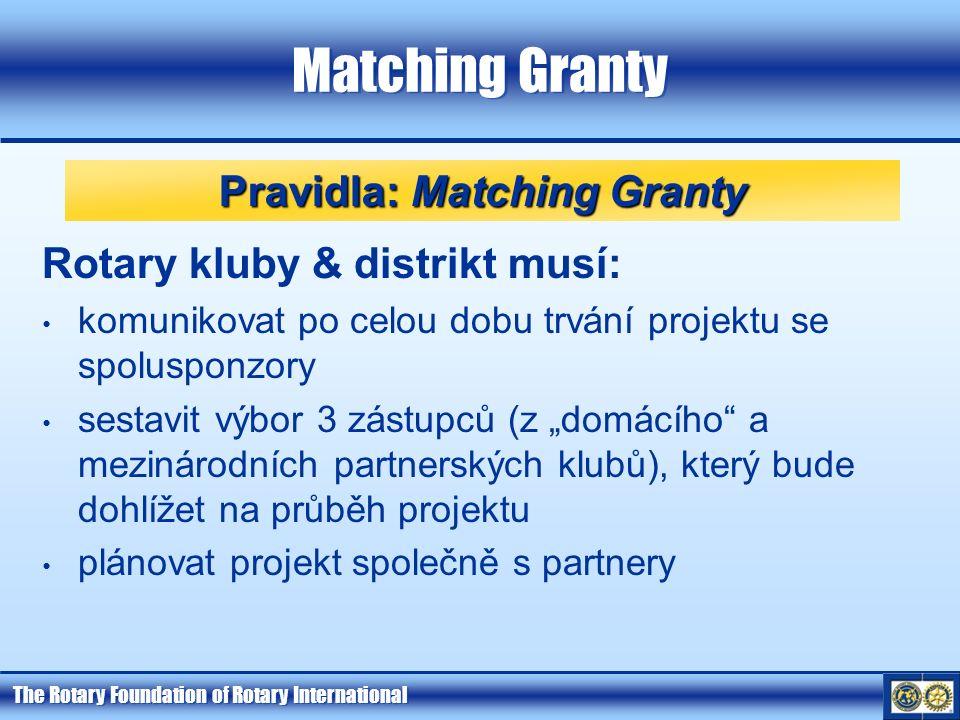 """The Rotary Foundation of Rotary International Matching Granty Rotary kluby & distrikt musí: komunikovat po celou dobu trvání projektu se spolusponzory sestavit výbor 3 zástupců (z """"domácího a mezinárodních partnerských klubů), který bude dohlížet na průběh projektu plánovat projekt společně s partnery Pravidla: Matching Granty"""