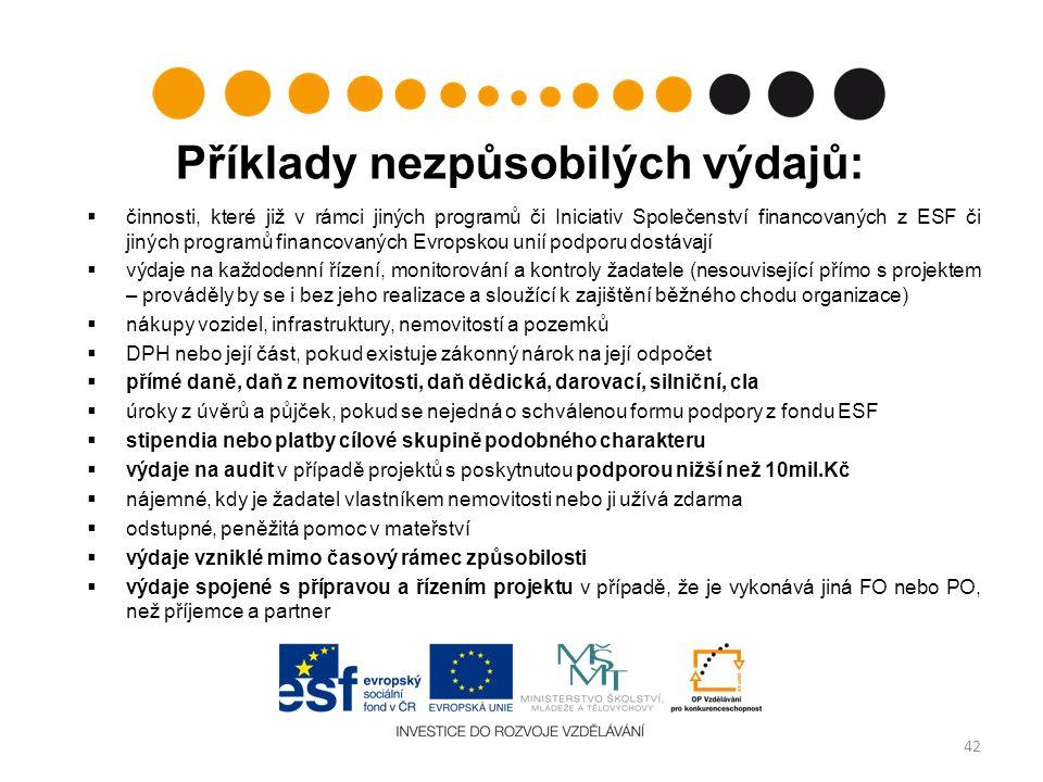 Příklady nezpůsobilých výdajů:  činnosti, které již v rámci jiných programů či Iniciativ Společenství financovaných z ESF či jiných programů financovaných Evropskou unií podporu dostávají  výdaje na každodenní řízení, monitorování a kontroly žadatele (nesouvisející přímo s projektem – prováděly by se i bez jeho realizace a sloužící k zajištění běžného chodu organizace)  nákupy vozidel, infrastruktury, nemovitostí a pozemků  DPH nebo její část, pokud existuje zákonný nárok na její odpočet  přímé daně, daň z nemovitosti, daň dědická, darovací, silniční, cla  úroky z úvěrů a půjček, pokud se nejedná o schválenou formu podpory z fondu ESF  stipendia nebo platby cílové skupině podobného charakteru  výdaje na audit v případě projektů s poskytnutou podporou nižší než 10mil.Kč  nájemné, kdy je žadatel vlastníkem nemovitosti nebo ji užívá zdarma  odstupné, peněžitá pomoc v mateřství  výdaje vzniklé mimo časový rámec způsobilosti  výdaje spojené s přípravou a řízením projektu v případě, že je vykonává jiná FO nebo PO, než příjemce a partner 42