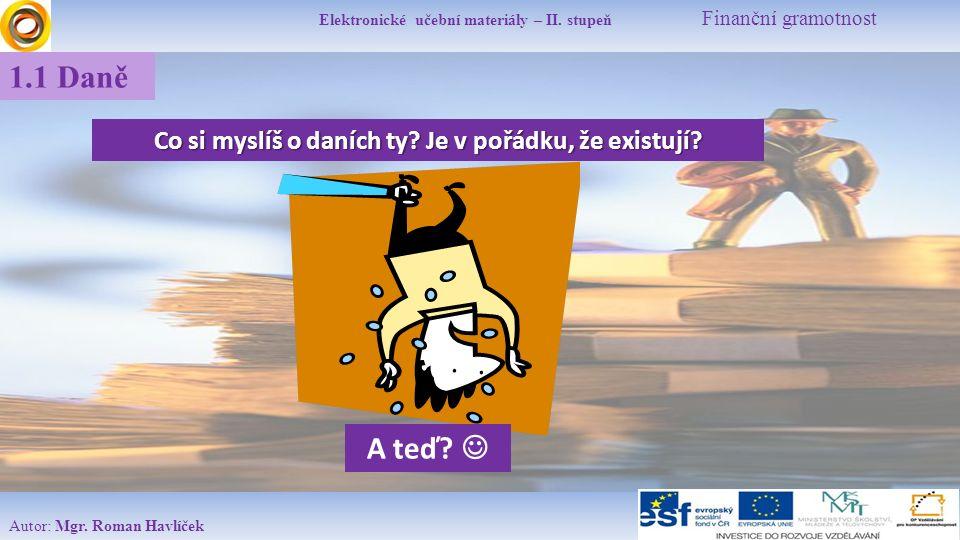 Elektronické učební materiály – II. stupeň Finanční gramotnost Autor: Mgr. Roman Havlíček 1.1 Daně Co si myslíš o daních ty? Je v pořádku, že existují