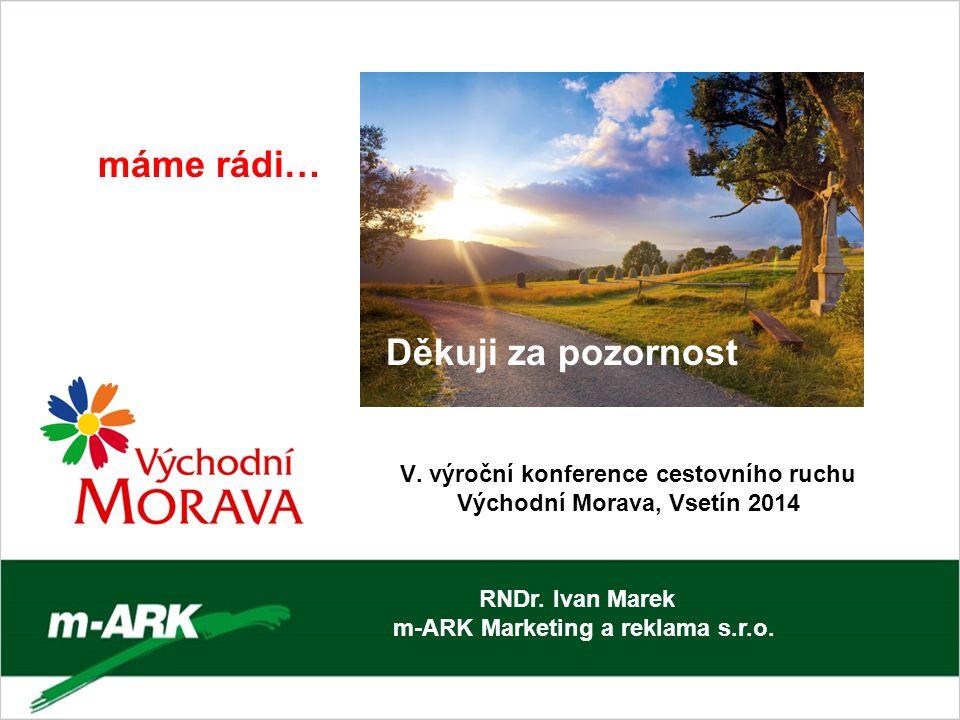 V. výroční konference cestovního ruchu Východní Morava, Vsetín 2014 RNDr. Ivan Marek m-ARK Marketing a reklama s.r.o. máme rádi… Děkuji za pozornost