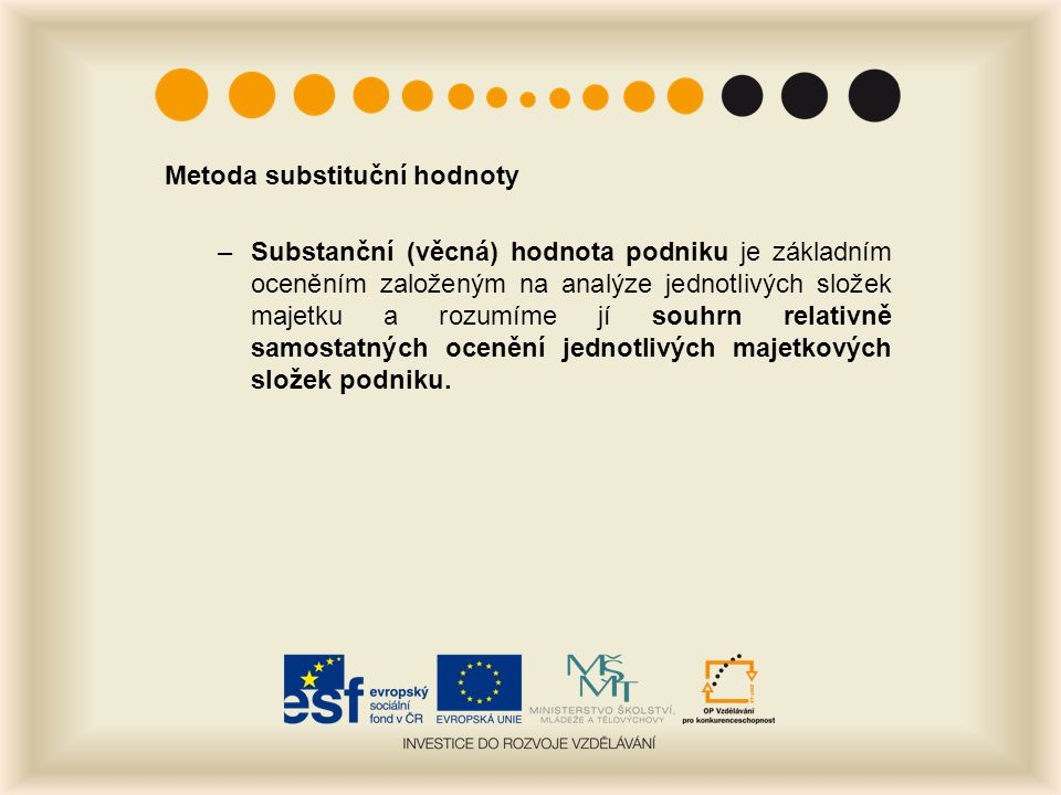 Metoda substituční hodnoty –Substanční (věcná) hodnota podniku je základním oceněním založeným na analýze jednotlivých složek majetku a rozumíme jí souhrn relativně samostatných ocenění jednotlivých majetkových složek podniku.