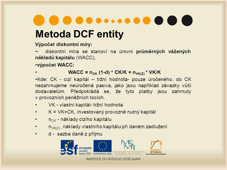 Metoda DCF entity Výpočet diskontní míry: - diskontní míra se stanoví na úrovni průměrných vážených nákladů kapitálu (WACC), výpočet WACC: WACC = n CK (1-d) * CK/K + n VK(Z) * VK/K Kde: CK - cizí kapitál – tržní hodnota- pouze úročeného, do CK nezahrnujeme neúročená pasiva, jako jsou například závazky vůči dodavatelům.