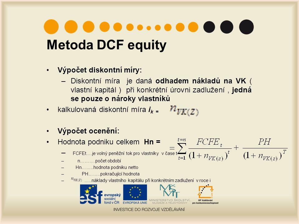 Metoda DCF equity Výpočet diskontní míry: –Diskontní míra je daná odhadem nákladů na VK ( vlastní kapitál ) při konkrétní úrovni zadlužení, jedná se pouze o nároky vlastníků kalkulovaná diskontní míra i k = Výpočet ocenění: Hodnota podniku celkem Hn = – FCFEt….je volný peněžní tok pro vlastníky v čase t – n……….počet období – Hn……..hodnota podniku netto – PH……..pokračující hodnota – …..náklady vlastního kapitálu při konkrétním zadlužení v roce i