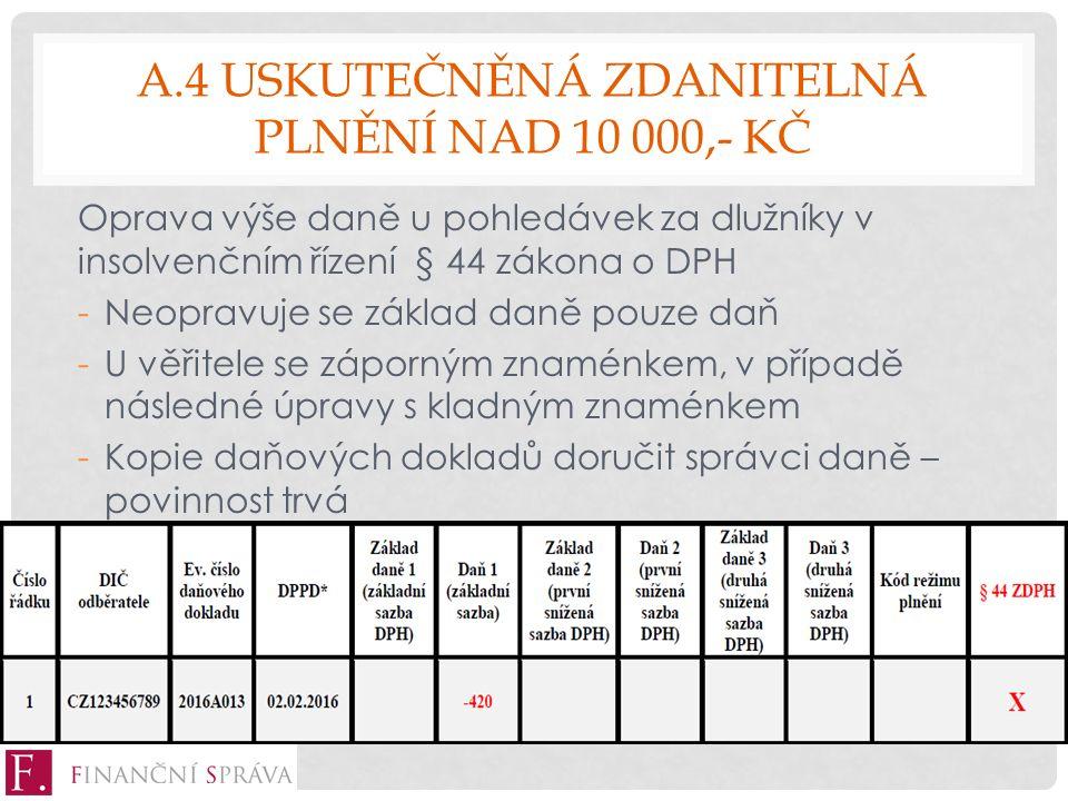A.4 USKUTEČNĚNÁ ZDANITELNÁ PLNĚNÍ NAD 10 000,- KČ Oprava výše daně u pohledávek za dlužníky v insolvenčním řízení § 44 zákona o DPH -Neopravuje se základ daně pouze daň -U věřitele se záporným znaménkem, v případě následné úpravy s kladným znaménkem -Kopie daňových dokladů doručit správci daně – povinnost trvá