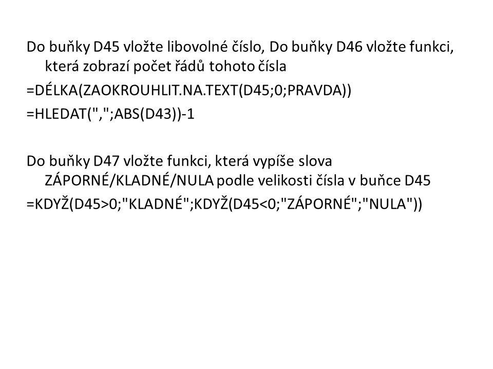 Do buňky D45 vložte libovolné číslo, Do buňky D46 vložte funkci, která zobrazí počet řádů tohoto čísla =DÉLKA(ZAOKROUHLIT.NA.TEXT(D45;0;PRAVDA)) =HLEDAT( , ;ABS(D43))-1 Do buňky D47 vložte funkci, která vypíše slova ZÁPORNÉ/KLADNÉ/NULA podle velikosti čísla v buňce D45 =KDYŽ(D45>0; KLADNÉ ;KDYŽ(D45<0; ZÁPORNÉ ; NULA ))