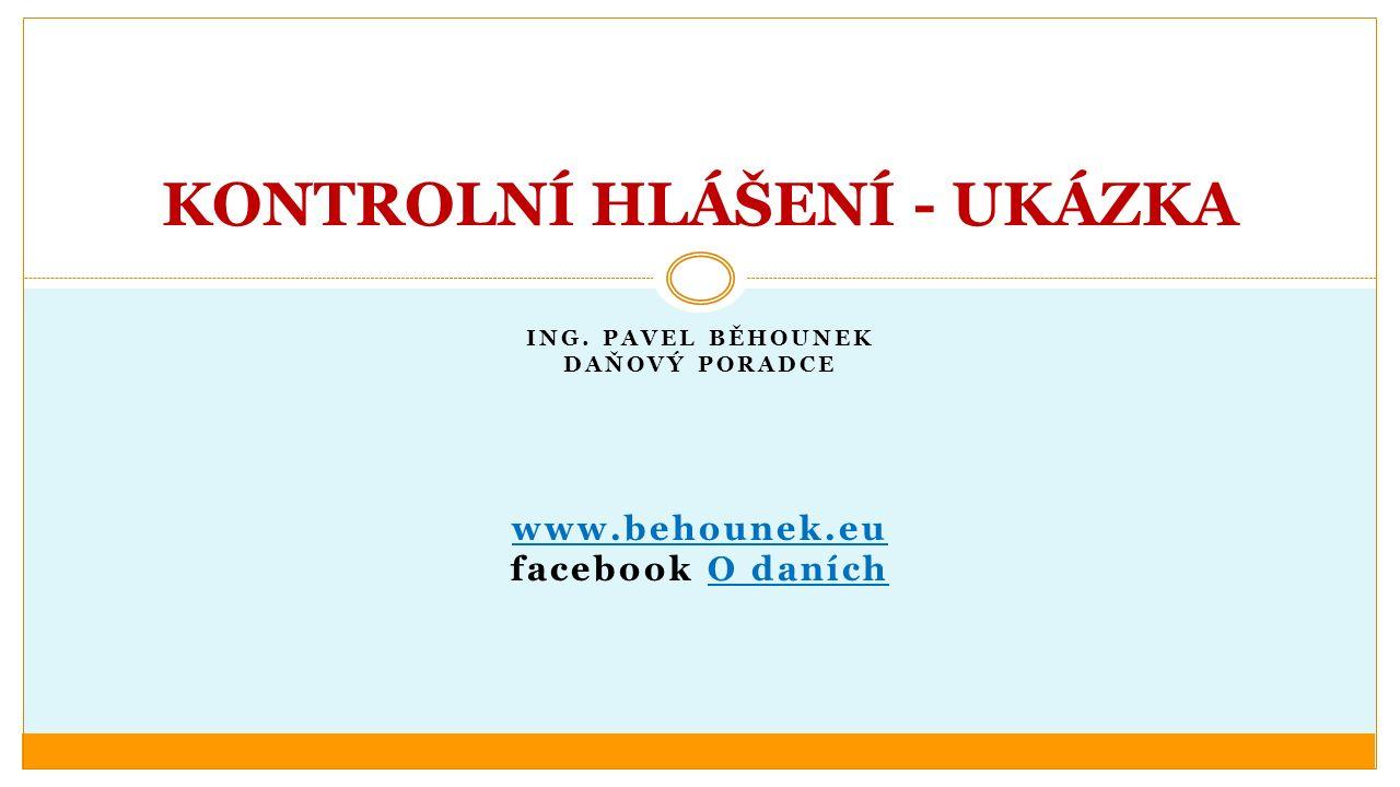 ING. PAVEL BĚHOUNEK DAŇOVÝ PORADCE www.behounek.eu facebook O daníchO daních KONTROLNÍ HLÁŠENÍ - UKÁZKA