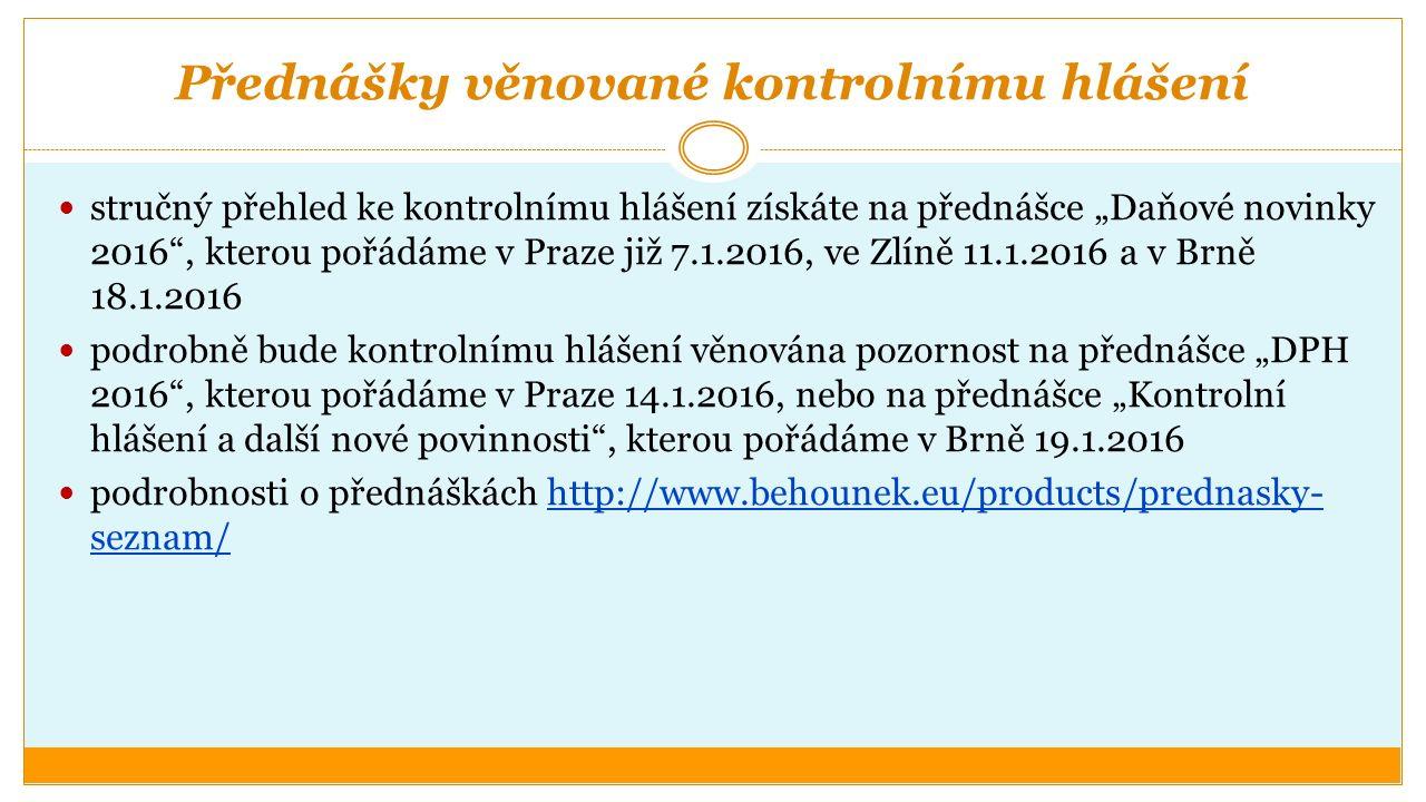 """Přednášky věnované kontrolnímu hlášení stručný přehled ke kontrolnímu hlášení získáte na přednášce """"Daňové novinky 2016 , kterou pořádáme v Praze již 7.1.2016, ve Zlíně 11.1.2016 a v Brně 18.1.2016 podrobně bude kontrolnímu hlášení věnována pozornost na přednášce """"DPH 2016 , kterou pořádáme v Praze 14.1.2016, nebo na přednášce """"Kontrolní hlášení a další nové povinnosti , kterou pořádáme v Brně 19.1.2016 podrobnosti o přednáškách http://www.behounek.eu/products/prednasky- seznam/http://www.behounek.eu/products/prednasky- seznam/"""