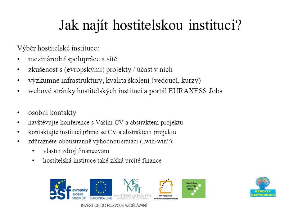 """Výběr hostitelské instituce: mezinárodní spolupráce a sítě zkušenost s (evropskými) projekty / účast v nich výzkumné infrastruktury, kvalita školení (vedoucí, kurzy) webové stránky hostitelských institucí a portál EURAXESS Jobs osobní kontakty navštěvujte konference s Vaším CV a abstraktem projektu kontaktujte instituci přímo se CV a abstraktem projektu zdůrazněte oboustranně výhodnou situaci (""""win-win ): vlastní zdroj financování hostitelská instituce také získá určité finance Jak najít hostitelskou instituci?"""