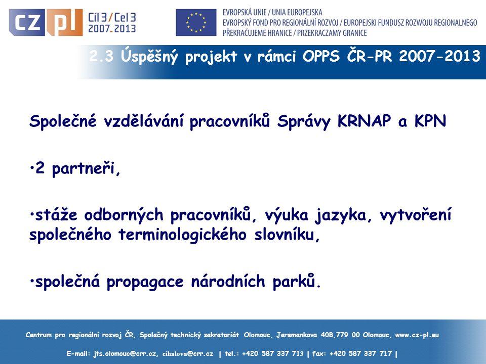 Centrum pro regionální rozvoj ČR, Společný technický sekretariát Olomouc, Jeremenkova 40B,779 00 Olomouc, www.cz-pl.eu E-mail: jts.olomouc@crr.cz, cihalova @crr.cz | tel.: +420 587 337 71 3 | fax: +420 587 337 717 | 2.3 Úspěšný projekt v rámci OPPS ČR-PR 2007-2013 Společné vzdělávání pracovníků Správy KRNAP a KPN 2 partneři, stáže odborných pracovníků, výuka jazyka, vytvoření společného terminologického slovníku, společná propagace národních parků.