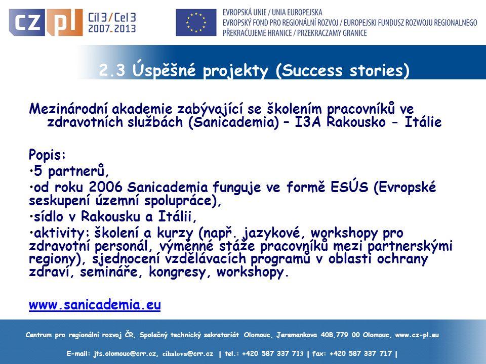 Centrum pro regionální rozvoj ČR, Společný technický sekretariát Olomouc, Jeremenkova 40B,779 00 Olomouc, www.cz-pl.eu E-mail: jts.olomouc@crr.cz, cihalova @crr.cz | tel.: +420 587 337 71 3 | fax: +420 587 337 717 | 2.3 Úspěšné projekty (Success stories) Mezinárodní akademie zabývající se školením pracovníků ve zdravotních službách (Sanicademia) – I3A Rakousko - Itálie Popis: 5 partnerů, od roku 2006 Sanicademia funguje ve formě ESÚS (Evropské seskupení územní spolupráce), sídlo v Rakousku a Itálii, aktivity: školení a kurzy (např.