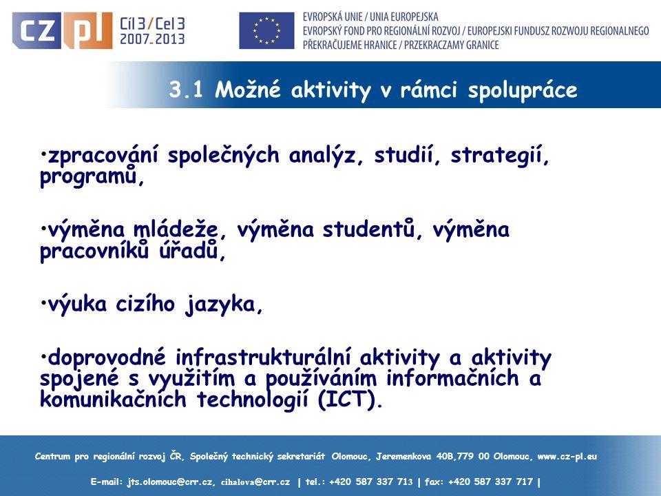 Centrum pro regionální rozvoj ČR, Společný technický sekretariát Olomouc, Jeremenkova 40B,779 00 Olomouc, www.cz-pl.eu E-mail: jts.olomouc@crr.cz, cihalova @crr.cz | tel.: +420 587 337 71 3 | fax: +420 587 337 717 | 3.1 Možné aktivity v rámci spolupráce zpracování společných analýz, studií, strategií, programů, výměna mládeže, výměna studentů, výměna pracovníků úřadů, výuka cizího jazyka, doprovodné infrastrukturální aktivity a aktivity spojené s využitím a používáním informačních a komunikačních technologií (ICT).