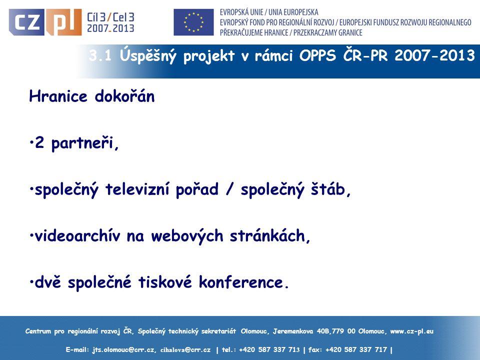 Centrum pro regionální rozvoj ČR, Společný technický sekretariát Olomouc, Jeremenkova 40B,779 00 Olomouc, www.cz-pl.eu E-mail: jts.olomouc@crr.cz, cihalova @crr.cz | tel.: +420 587 337 71 3 | fax: +420 587 337 717 | 3.1 Úspěšný projekt v rámci OPPS ČR-PR 2007-2013 Hranice dokořán 2 partneři, společný televizní pořad / společný štáb, videoarchív na webových stránkách, dvě společné tiskové konference.