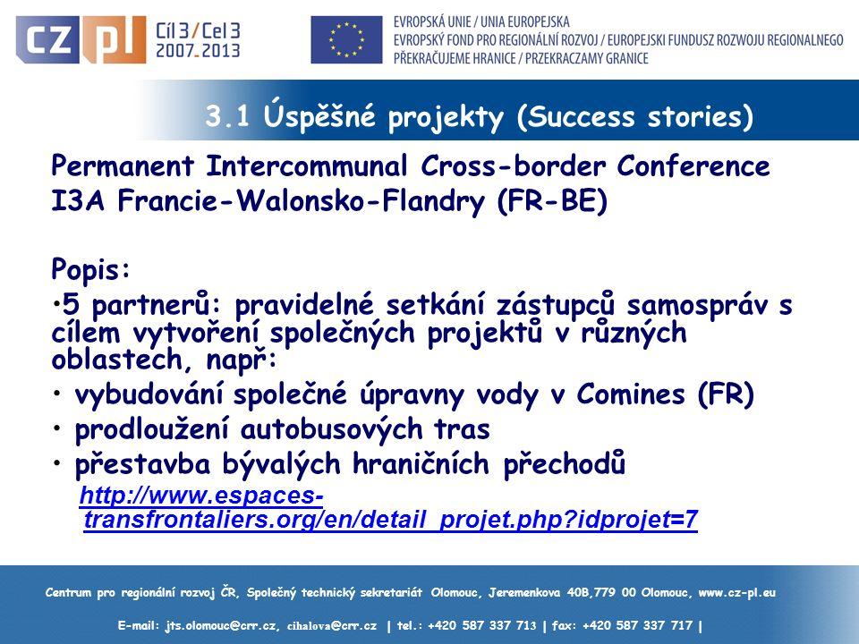 Centrum pro regionální rozvoj ČR, Společný technický sekretariát Olomouc, Jeremenkova 40B,779 00 Olomouc, www.cz-pl.eu E-mail: jts.olomouc@crr.cz, cihalova @crr.cz | tel.: +420 587 337 71 3 | fax: +420 587 337 717 | 3.1 Úspěšné projekty (Success stories) Permanent Intercommunal Cross-border Conference I3A Francie-Walonsko-Flandry (FR-BE) Popis: 5 partnerů: pravidelné setkání zástupců samospráv s cílem vytvoření společných projektů v různých oblastech, např: vybudování společné úpravny vody v Comines (FR) prodloužení autobusových tras přestavba bývalých hraničních přechodů http://www.espaces- transfrontaliers.org/en/detail_projet.php idprojet=7http://www.espaces- transfrontaliers.org/en/detail_projet.php idprojet=7