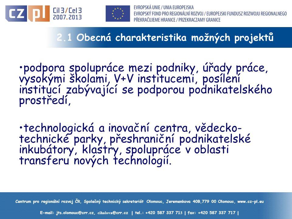 Centrum pro regionální rozvoj ČR, Společný technický sekretariát Olomouc, Jeremenkova 40B,779 00 Olomouc, www.cz-pl.eu E-mail: jts.olomouc@crr.cz, cihalova @crr.cz | tel.: +420 587 337 71 3 | fax: +420 587 337 717 | 2.1 Obecná charakteristika možných projektů podpora spolupráce mezi podniky, úřady práce, vysokými školami, V+V institucemi, posílení institucí zabývající se podporou podnikatelského prostředí, technologická a inovační centra, vědecko- technické parky, přeshraniční podnikatelské inkubátory, klastry, spolupráce v oblasti transferu nových technologií.