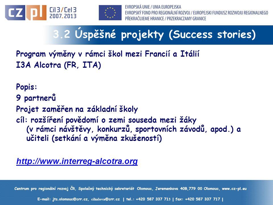 Centrum pro regionální rozvoj ČR, Společný technický sekretariát Olomouc, Jeremenkova 40B,779 00 Olomouc, www.cz-pl.eu E-mail: jts.olomouc@crr.cz, cihalova @crr.cz | tel.: +420 587 337 71 3 | fax: +420 587 337 717 | 3.2 Úspěšné projekty (Success stories) Program výměny v rámci škol mezi Francií a Itálií I3A Alcotra (FR, ITA) Popis: 9 partnerů Projet zaměřen na základní školy cíl: rozšíření povědomí o zemi souseda mezi žáky (v rámci návštěvy, konkurzů, sportovních závodů, apod.) a učiteli (setkání a výměna zkušeností) http://www.interreg-alcotra.org