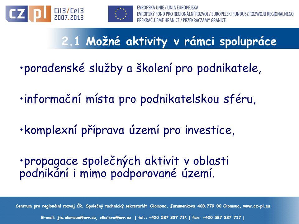 Centrum pro regionální rozvoj ČR, Společný technický sekretariát Olomouc, Jeremenkova 40B,779 00 Olomouc, www.cz-pl.eu E-mail: jts.olomouc@crr.cz, cihalova @crr.cz | tel.: +420 587 337 71 3 | fax: +420 587 337 717 | 2.1 Možné aktivity v rámci spolupráce poradenské služby a školení pro podnikatele, informační místa pro podnikatelskou sféru, komplexní příprava území pro investice, propagace společných aktivit v oblasti podnikání i mimo podporované území.
