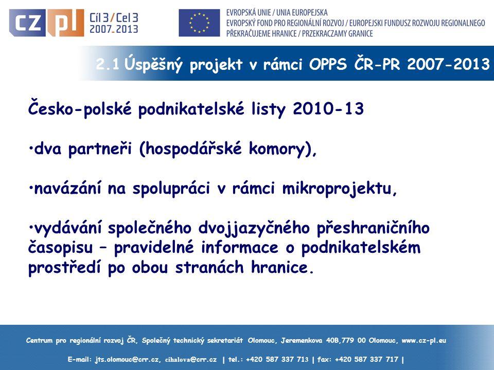 Centrum pro regionální rozvoj ČR, Společný technický sekretariát Olomouc, Jeremenkova 40B,779 00 Olomouc, www.cz-pl.eu E-mail: jts.olomouc@crr.cz, cihalova @crr.cz | tel.: +420 587 337 71 3 | fax: +420 587 337 717 | 2.1 Úspěšný projekt v rámci OPPS ČR-PR 2007-2013 Česko-polské podnikatelské listy 2010-13 dva partneři (hospodářské komory), navázání na spolupráci v rámci mikroprojektu, vydávání společného dvojjazyčného přeshraničního časopisu – pravidelné informace o podnikatelském prostředí po obou stranách hranice.