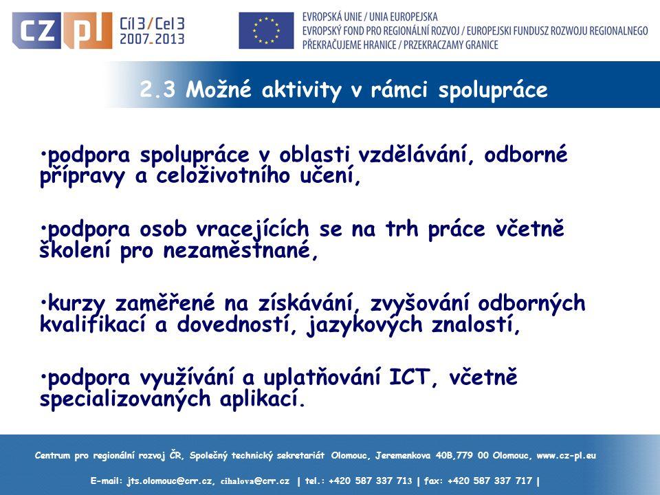 Centrum pro regionální rozvoj ČR, Společný technický sekretariát Olomouc, Jeremenkova 40B,779 00 Olomouc, www.cz-pl.eu E-mail: jts.olomouc@crr.cz, cihalova @crr.cz | tel.: +420 587 337 71 3 | fax: +420 587 337 717 | 2.3 Možné aktivity v rámci spolupráce podpora spolupráce v oblasti vzdělávání, odborné přípravy a celoživotního učení, podpora osob vracejících se na trh práce včetně školení pro nezaměstnané, kurzy zaměřené na získávání, zvyšování odborných kvalifikací a dovedností, jazykových znalostí, podpora využívání a uplatňování ICT, včetně specializovaných aplikací.