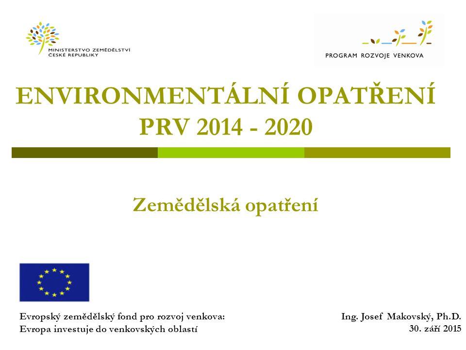 ENVIRONMENTÁLNÍ OPATŘENÍ PRV 2014 - 2020 Zemědělská opatření Evropský zemědělský fond pro rozvoj venkova: Evropa investuje do venkovských oblastí Ing.