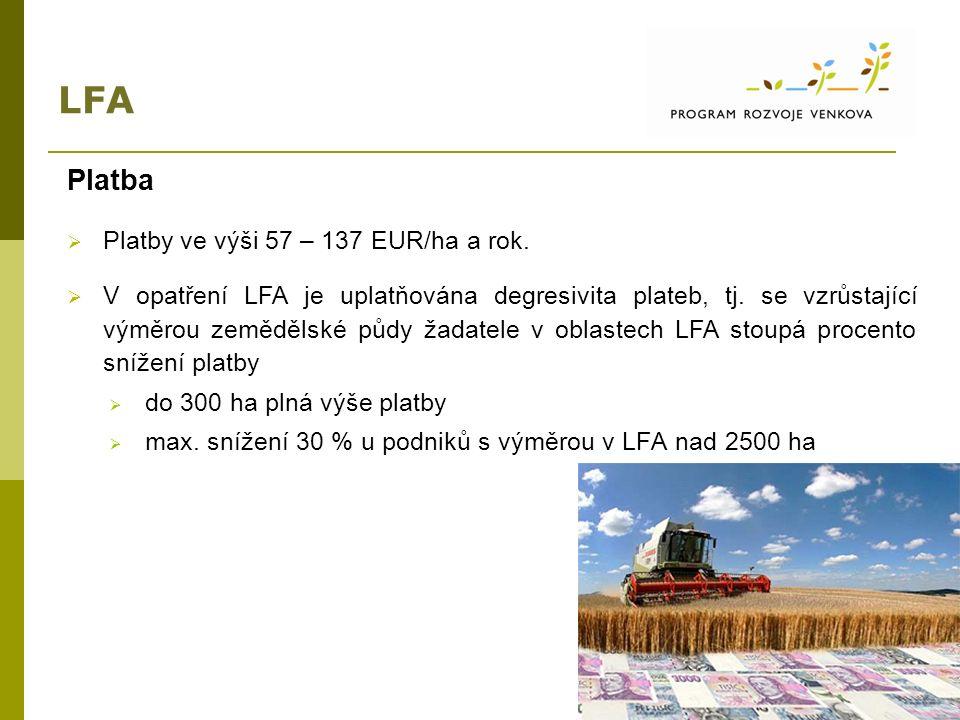 LFA Platba  Platby ve výši 57 – 137 EUR/ha a rok.  V opatření LFA je uplatňována degresivita plateb, tj. se vzrůstající výměrou zemědělské půdy žada