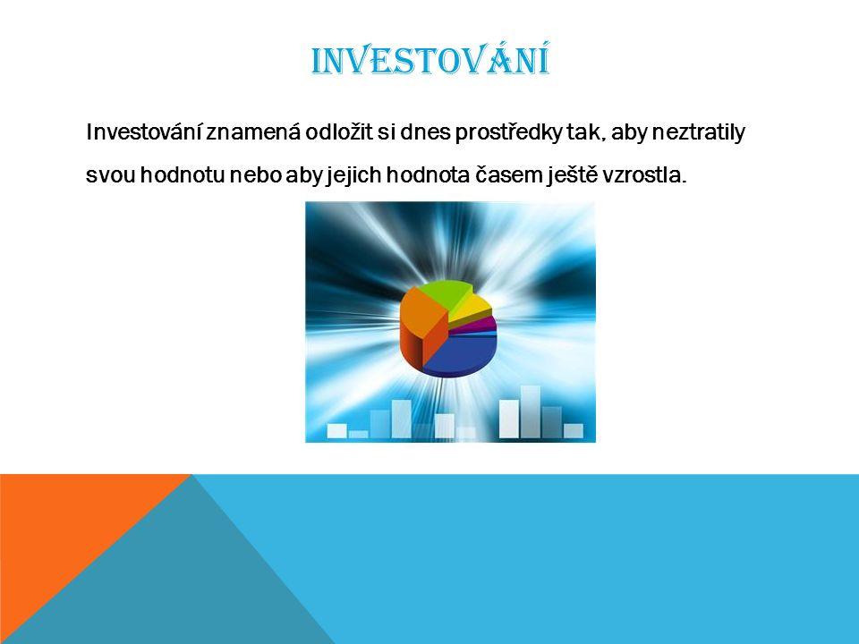 INVESTOVÁNÍ Investování znamená odložit si dnes prostředky tak, aby neztratily svou hodnotu nebo aby jejich hodnota časem ještě vzrostla.