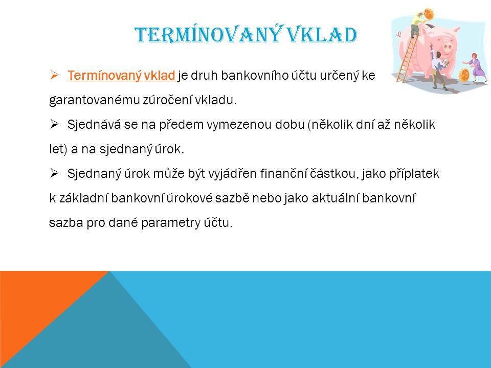 TERMÍNOVANÝ VKLAD  Termínovaný vklad je druh bankovního účtu určený ke garantovanému zúročení vkladu.