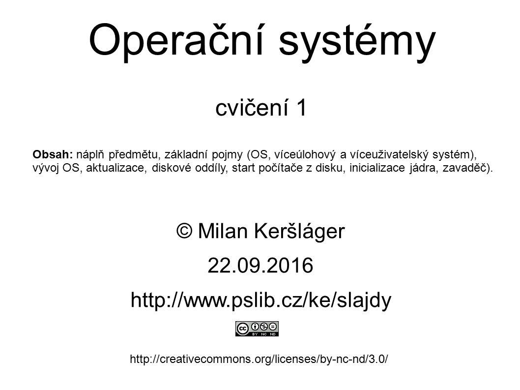 Operační systémy cvičení 1 © Milan Keršláger 22.9.2016 http://www.pslib.cz/ke/slajdy http://creativecommons.org/licenses/by-nc-nd/3.0/ Obsah: náplň př