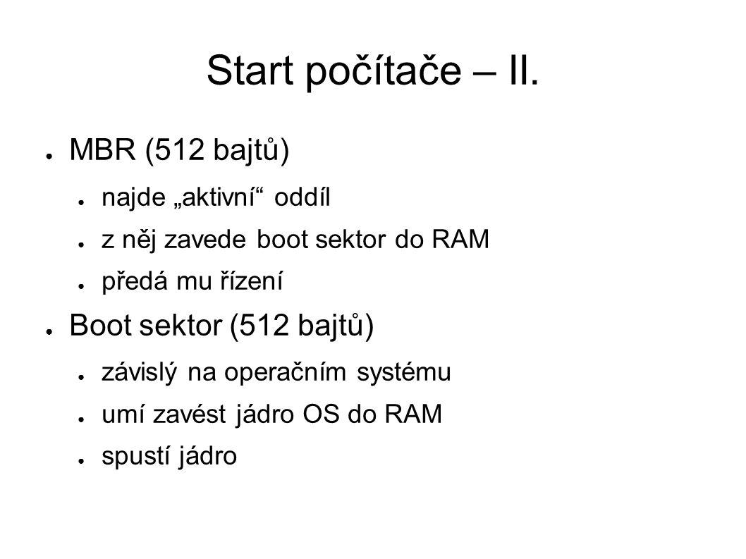 """Start počítače – II. ● MBR (512 bajtů) ● najde """"aktivní"""" oddíl ● z něj zavede boot sektor do RAM ● předá mu řízení ● Boot sektor (512 bajtů) ● závislý"""