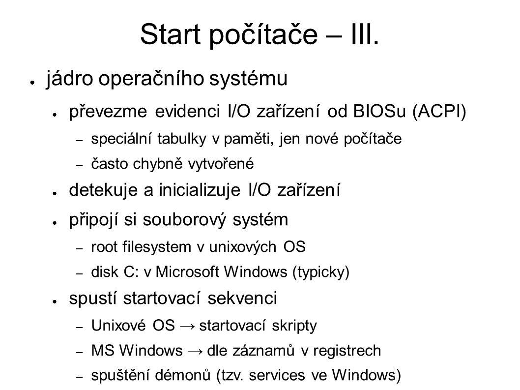 Start počítače – III. ● jádro operačního systému ● převezme evidenci I/O zařízení od BIOSu (ACPI) – speciální tabulky v paměti, jen nové počítače – ča
