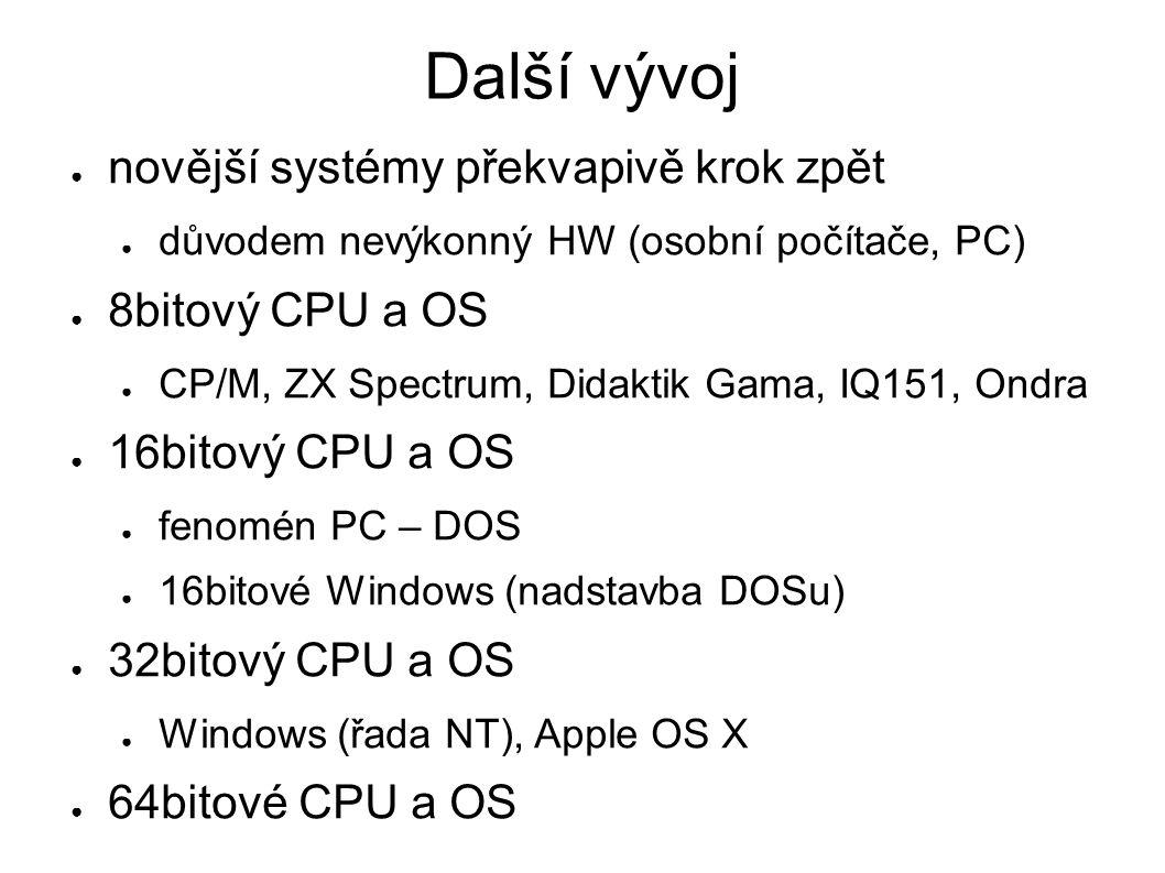 Další vývoj ● novější systémy překvapivě krok zpět ● důvodem nevýkonný HW (osobní počítače, PC) ● 8bitový CPU a OS ● CP/M, ZX Spectrum, Didaktik Gama,