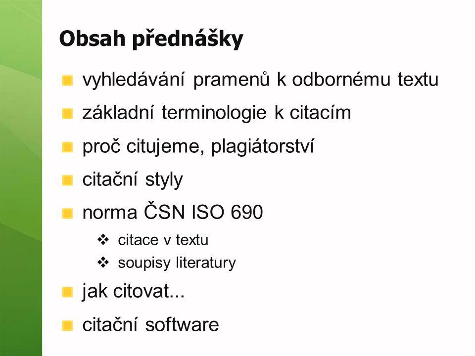 Obsah přednášky vyhledávání pramenů k odbornému textu základní terminologie k citacím proč citujeme, plagiátorství citační styly norma ČSN ISO 690  citace v textu  soupisy literatury jak citovat...