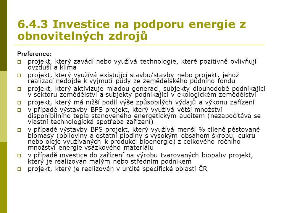 6.4.3 Investice na podporu energie z obnovitelných zdrojů Preference:  projekt, který zavádí nebo využívá technologie, které pozitivně ovlivňují ovzduší a klima  projekt, který využívá existující stavbu/stavby nebo projekt, jehož realizací nedojde k vyjmutí půdy ze zemědělského půdního fondu  projekt, který aktivizuje mladou generaci, subjekty dlouhodobě podnikající v sektoru zemědělství a subjekty podnikající v ekologickém zemědělství  projekt, který má nižší podíl výše způsobilých výdajů a výkonu zařízení  v případě výstavby BPS projekt, který využívá větší množství disponibilního tepla stanoveného energetickým auditem (nezapočítává se vlastní technologická spotřeba zařízení)  v případě výstavby BPS projekt, který využívá menší % cíleně pěstované biomasy (obiloviny a ostatní plodiny s vysokým obsahem škrobu, cukru nebo oleje využívaných k produkci bioenergie) z celkového ročního množství energie vsázkového materiálu  v případě investice do zařízení na výrobu tvarovaných biopaliv projekt, který je realizován malým nebo středním podnikem  projekt, který je realizován v určité specifické oblasti ČR