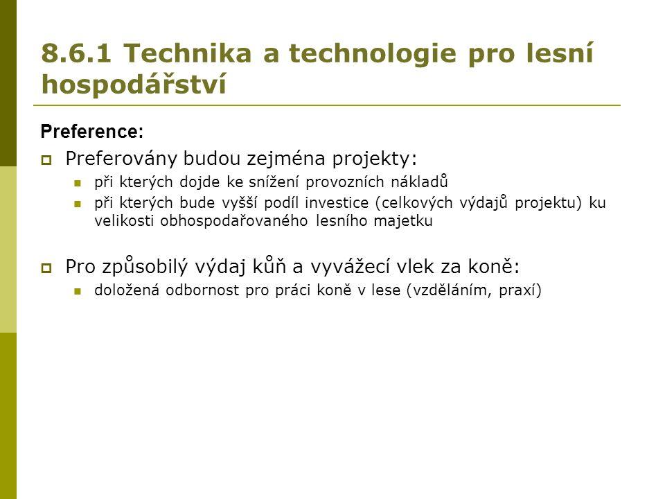 8.6.1 Technika a technologie pro lesní hospodářství Preference:  Preferovány budou zejména projekty: při kterých dojde ke snížení provozních nákladů při kterých bude vyšší podíl investice (celkových výdajů projektu) ku velikosti obhospodařovaného lesního majetku  Pro způsobilý výdaj kůň a vyvážecí vlek za koně: doložená odbornost pro práci koně v lese (vzděláním, praxí)