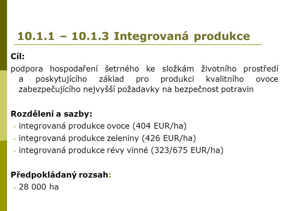 10.1.1 – 10.1.3 Integrovaná produkce Cíl: podpora hospodaření šetrného ke složkám životního prostředí a poskytujícího základ pro produkci kvalitního ovoce zabezpečujícího nejvyšší požadavky na bezpečnost potravin Rozdělení a sazby: - integrovaná produkce ovoce (404 EUR/ha) - integrovaná produkce zeleniny (426 EUR/ha) - integrovaná produkce révy vinné (323/675 EUR/ha) Předpokládaný rozsah: - 28 000 ha