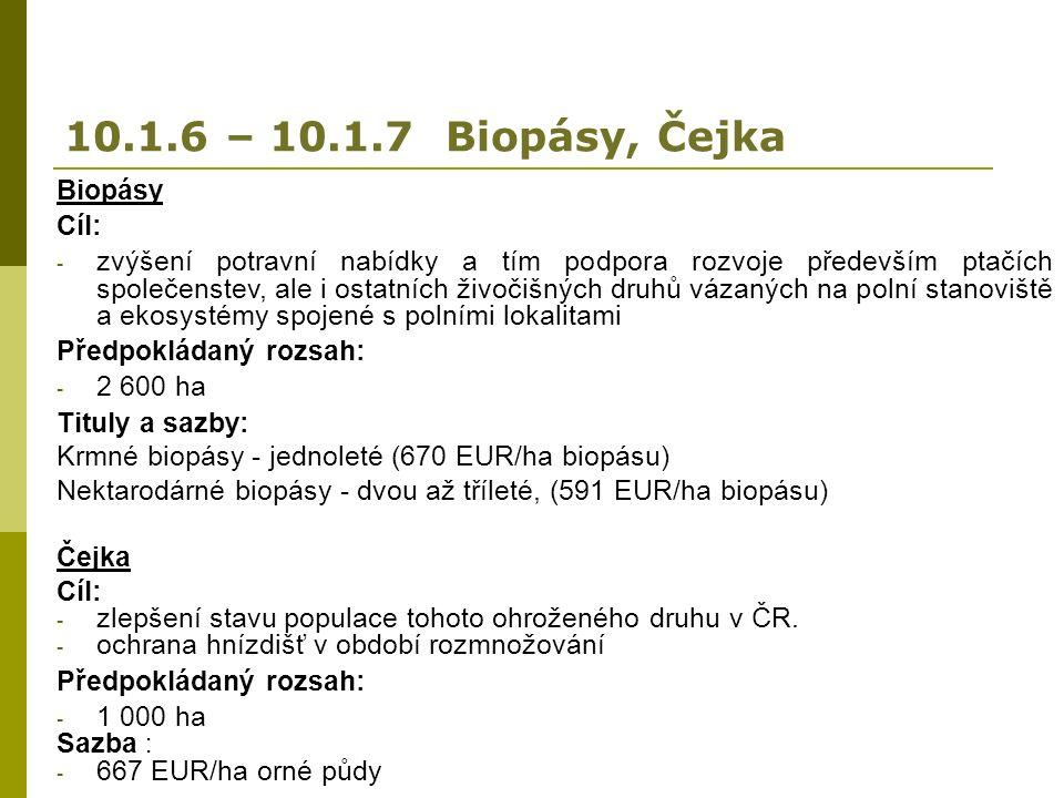 10.1.6 – 10.1.7 Biopásy, Čejka Biopásy Cíl: - zvýšení potravní nabídky a tím podpora rozvoje především ptačích společenstev, ale i ostatních živočišných druhů vázaných na polní stanoviště a ekosystémy spojené s polními lokalitami Předpokládaný rozsah: - 2 600 ha Tituly a sazby: Krmné biopásy - jednoleté (670 EUR/ha biopásu) Nektarodárné biopásy - dvou až tříleté, (591 EUR/ha biopásu) Čejka Cíl: - zlepšení stavu populace tohoto ohroženého druhu v ČR.