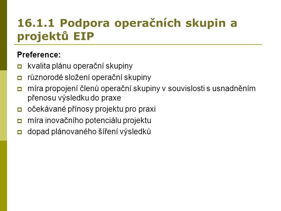 16.1.1 Podpora operačních skupin a projektů EIP Preference:  kvalita plánu operační skupiny  různorodé složení operační skupiny  míra propojení členů operační skupiny v souvislosti s usnadněním přenosu výsledku do praxe  očekávané přínosy projektu pro praxi  míra inovačního potenciálu projektu  dopad plánovaného šíření výsledků