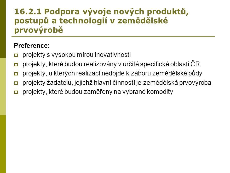 16.2.1 Podpora vývoje nových produktů, postupů a technologií v zemědělské prvovýrobě Preference:  projekty s vysokou mírou inovativnosti  projekty, které budou realizovány v určité specifické oblasti ČR  projekty, u kterých realizací nedojde k záboru zemědělské půdy  projekty žadatelů, jejichž hlavní činností je zemědělská prvovýroba  projekty, které budou zaměřeny na vybrané komodity